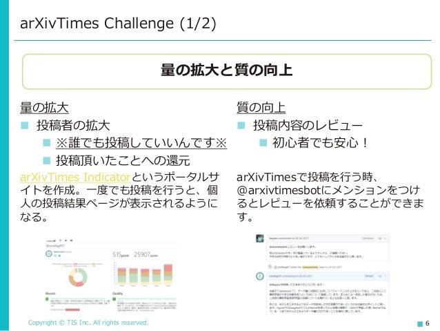 Copyright © TIS Inc. All rights reserved. 6 arXivTimes Challenge (1/2) 量の拡大 ◼ 投稿者の拡大 ◼ ※誰でも投稿していいんです※ ◼ 投稿頂いたことへの還元 arXivT...