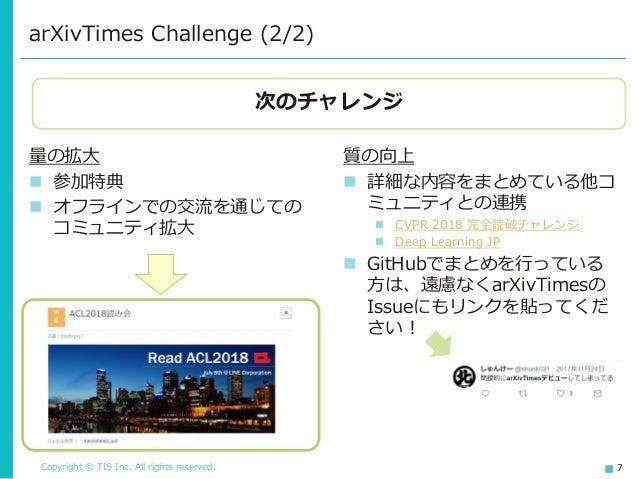 Copyright © TIS Inc. All rights reserved. 7 arXivTimes Challenge (2/2) 量の拡大 ◼ 参加特典 ◼ オフラインでの交流を通じての コミュニティ拡大 質の向上 ◼ 詳細な内容を...