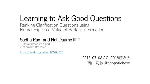 Learning to Ask Good Questions Ranking Clarification Questions using Neural Expected Value of Perfect Information Sudha Ra...