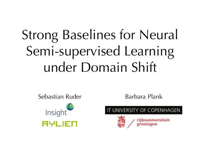 Strong Baselines for Neural Semi-supervised Learning under Domain Shift Sebastian Ruder Barbara Plank