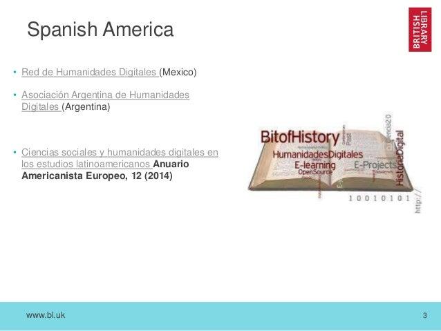 www.bl.uk 3 Spanish America • Red de Humanidades Digitales (Mexico) • Asociación Argentina de Humanidades Digitales (Argen...