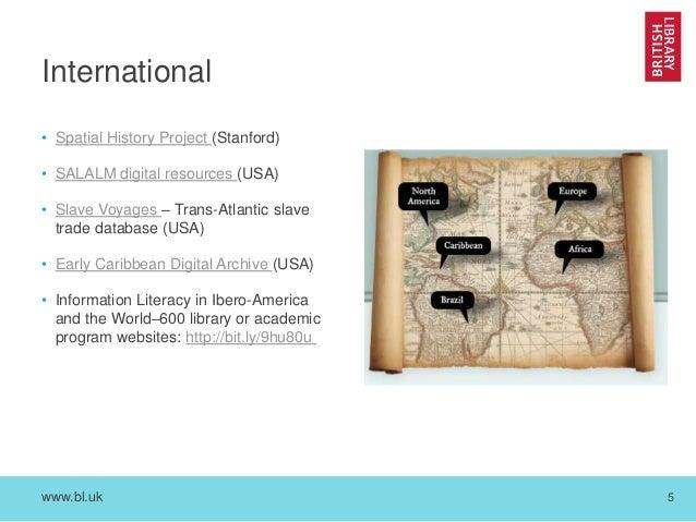www.bl.uk 5 International • Spatial History Project (Stanford) • SALALM digital resources (USA) • Slave Voyages – Trans-At...