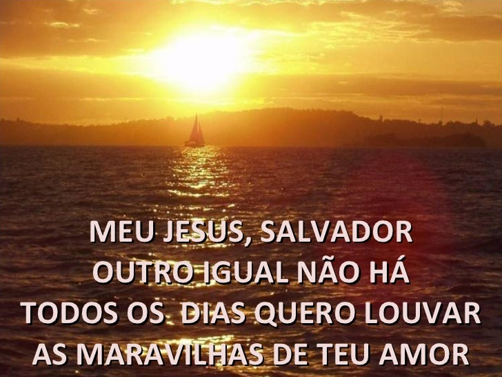 MEU JESUS, SALVADOR OUTRO IGUAL NÃO HÁ TODOS OS  DIAS QUERO LOUVAR AS MARAVILHAS DE TEU AMOR
