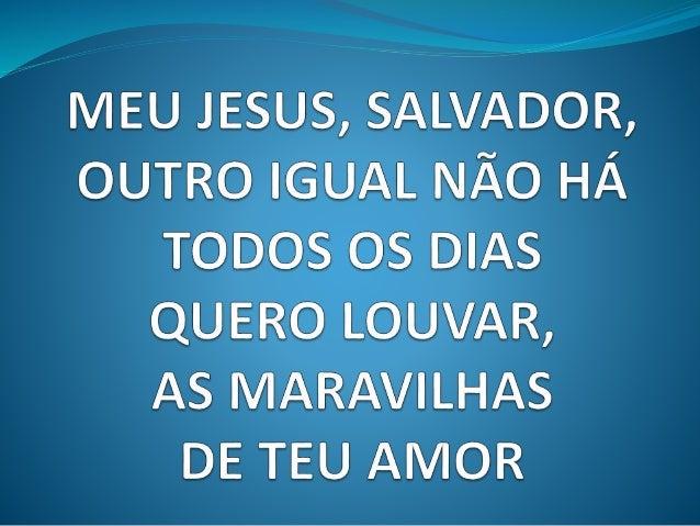 A MEU JESUS,  SALVADOR,   OUTRO IGUAL NÃO HÁ TODOS os DIAS QUERO LOUVAR,   AS MARAVILHAS DE TEU AMOR