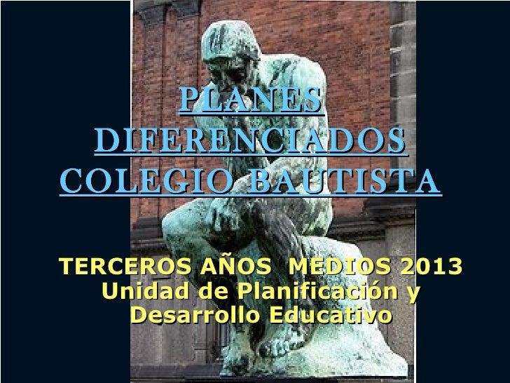 PLANES DIFERENCIADOSCOLEGIO BAUTISTATERCEROS AÑOS MEDIOS 2013   Unidad de Planificación y     Desarrollo Educativo