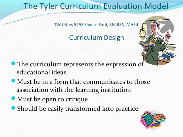 The Tyler Curriculum Evaluation Model              TWU Nurs 5253 Elouise Ford, RN, BSN, MHEd                     Curriculu...