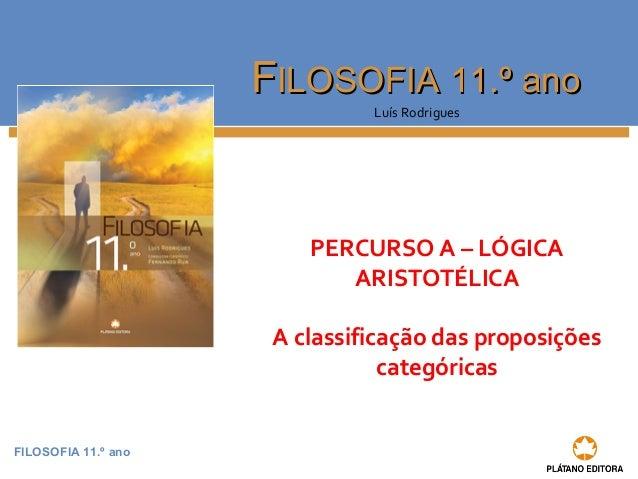 FILOSOFIA 11.º ano  FFIILLOOSSOOFFIIAA 1111..º aannoo  Luís Rodrigues  PERCURSO A – LÓGICA  ARISTOTÉLICA  A classificação ...