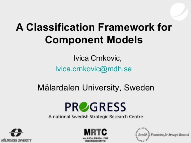 A Classification Framework for     Component Models              Ivica Crnkovic,        Ivica.crnkovic@mdh.se    Mälardale...