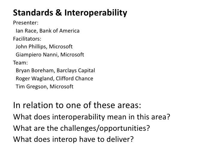 Standards & Interoperability Presenter:  Ian Race, Bank of America Facilitators:  John Phillips, Microsoft  Giampiero Nann...