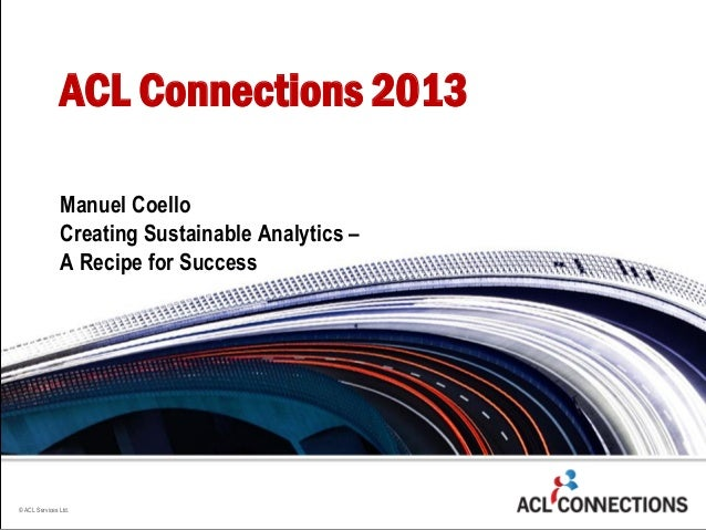 © ACL Services Ltd. Manuel Coello Creating Sustainable Analytics – A Recipe for Success ACL Connections 2013