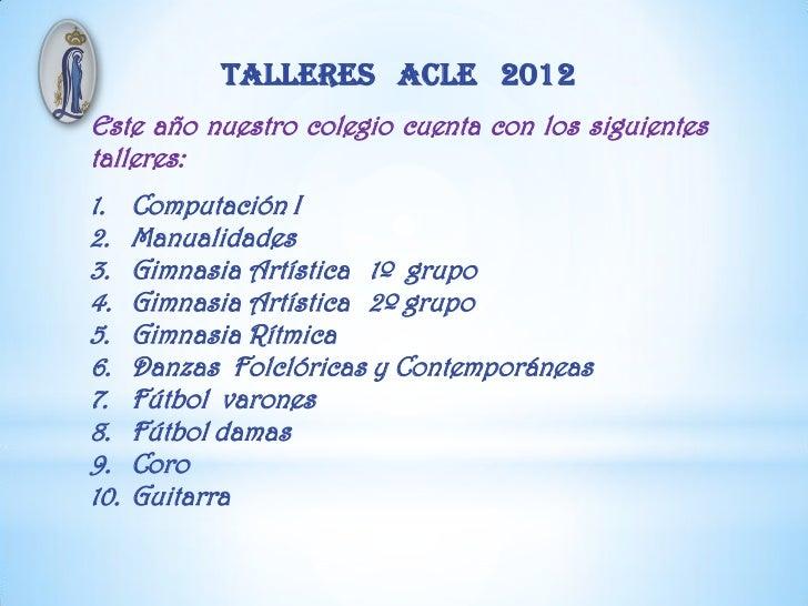 TALLERES ACLE 2012Este año nuestro colegio cuenta con los siguientestalleres:1.    Computación I2.    Manualidades3.    Gi...