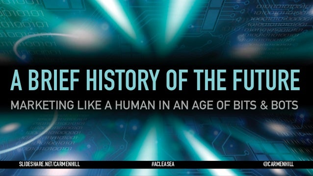 A BRIEF HISTORY OF THE FUTURE MARKETING LIKE A HUMAN IN AN AGE OF BITS & BOTS SLIDESHARE.NET/CARMENHILL #ACLEASEA @CARMENH...