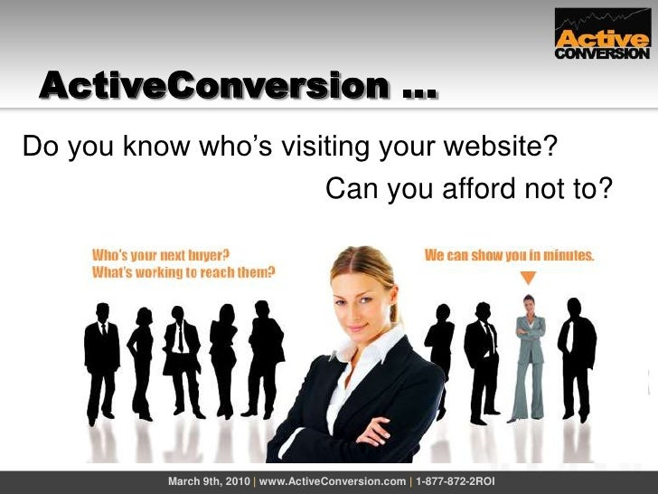 ActiveConversion …<br />March 9th, 2010 | www.ActiveConversion.com | 1-877-872-2ROI<br />Do you know who's visiting your w...