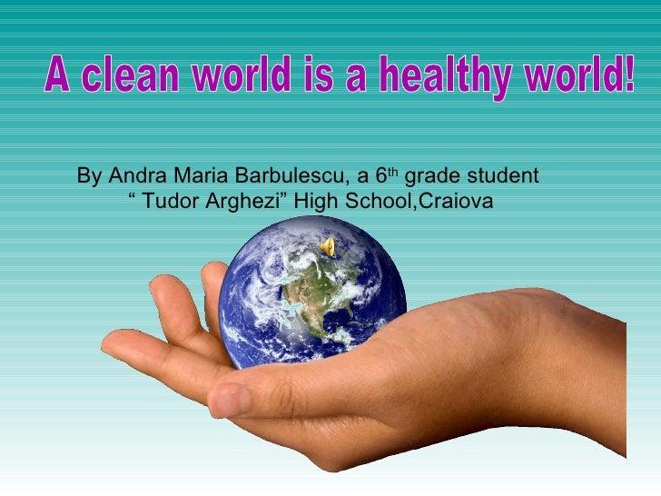 "By Andra Maria Barbulescu, a 6 th  grade student  ""  Tudor Arghezi"" High School,Craiova A clean world is a healthy world!"