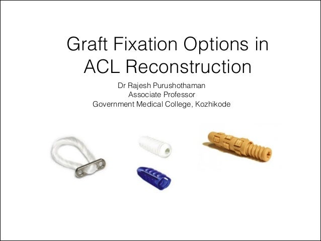 Dr Rajesh PurushothamanAssociate ProfessorGovernment Medical College, KozhikodeGraft Fixation Options inACL Reconstruction