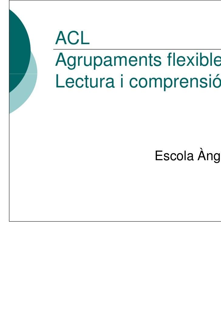 ACLAgrupaments flexiblesLectura i comprensió           Escola Àngel Guimerà                        (Pallejà)
