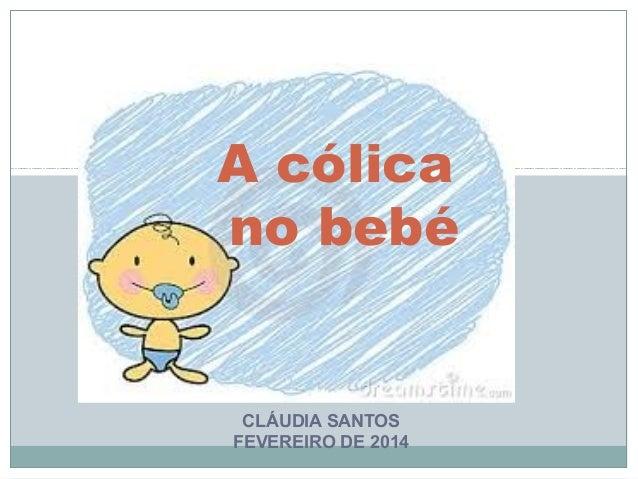 A cólica no bebé  CLÁUDIA SANTOS FEVEREIRO DE 2014