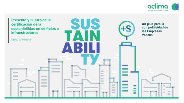 1 Presente y Futuro de la certificación de la sostenibilidad en edificios e infraestructuras Derio, 23/01/2019 Un plus par...