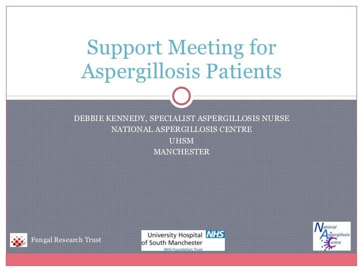 DEBBIE KENNEDY, SPECIALIST ASPERGILLOSIS NURSE NATIONAL ASPERGILLOSIS CENTRE UHSM MANCHESTER Support Meeting for Aspergill...