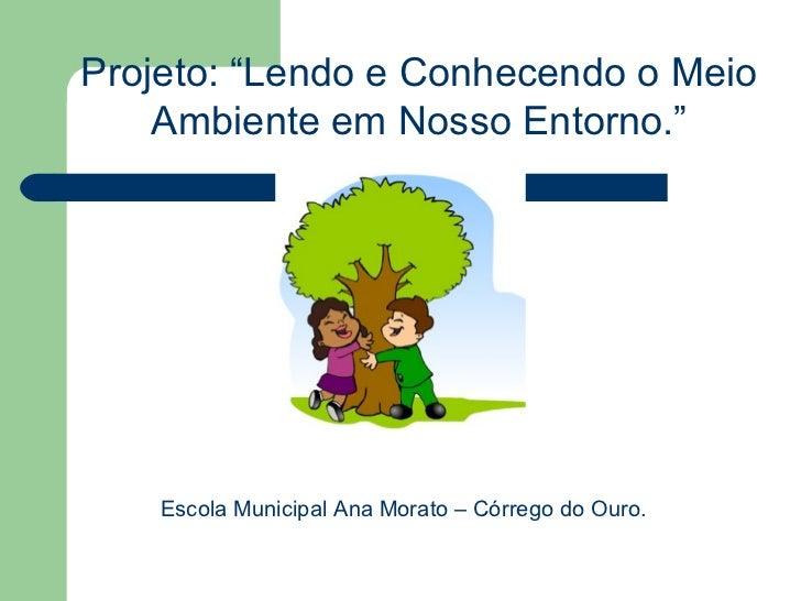 """Projeto: """"Lendo e Conhecendo o Meio    Ambiente em Nosso Entorno.""""    Escola Municipal Ana Morato – Córrego do Ouro."""