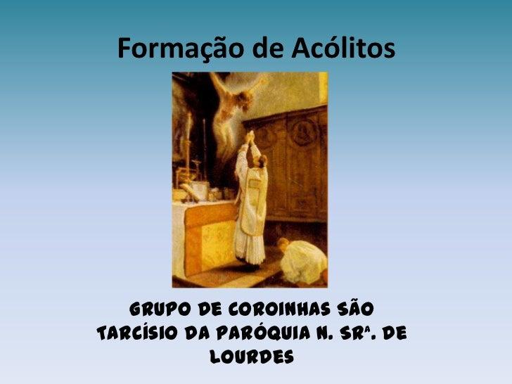 Formação de Acólitos<br />Grupo de Coroinhas São Tarcísio da Paróquia N. Srª. de Lourdes<br />