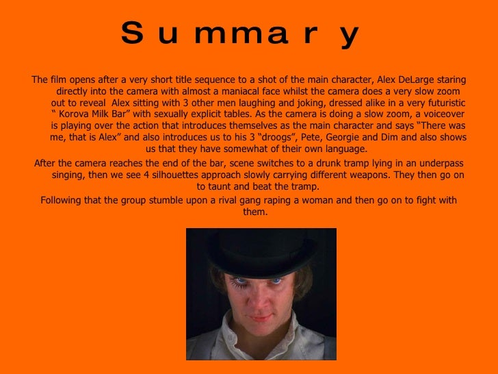 a clockwork orange film analysis A clockwork orange (1971) is producer-director-screenwriter stanley kubrick's randomly ultra-violent, over-indulgent, graphically-stylized film of the near future it was a terrifying, gaudy film adaptation of anthony burgess' 1962 satiric, futuristic novel of the same name this was kubrick's ninth.