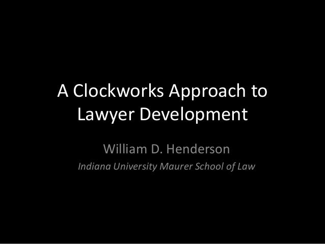 A Clockworks Approach to  Lawyer Development       William D. Henderson  Indiana University Maurer School of Law