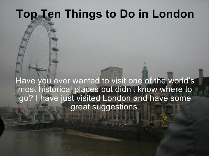 Top Ten Things to Do in London Have you ever wanted to visit one of the world's most historical places but didn't know whe...