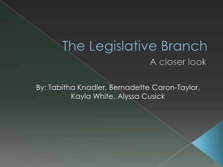 The Legislative Branch  <br />A closer look <br />By: Tabitha Knadler, Bernadette Caron-Taylor, Kayla White, Alyssa Cusick...