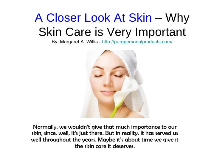 A Closer Look At Skin  – Why Skin Care is Very Important By: Margaret A. Willis -  http:// purepersonalproducts.com / Norm...