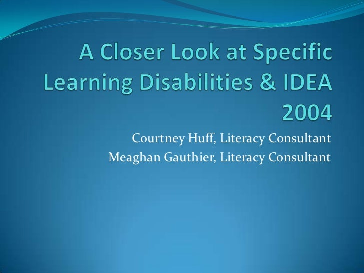 A Closer Look at Specific Learning Disabilities & IDEA 2004<br />Courtney Huff, Literacy Consultant<br />Meaghan Gauthier,...