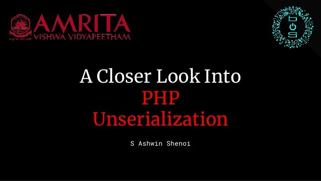 A Closer Look Into PHP Unserialization S Ashwin Shenoi