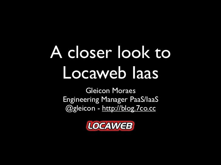 A closer look to Locaweb Iaas        Gleicon Moraes Engineering Manager PaaS/IaaS  @gleicon - http://blog.7co.cc