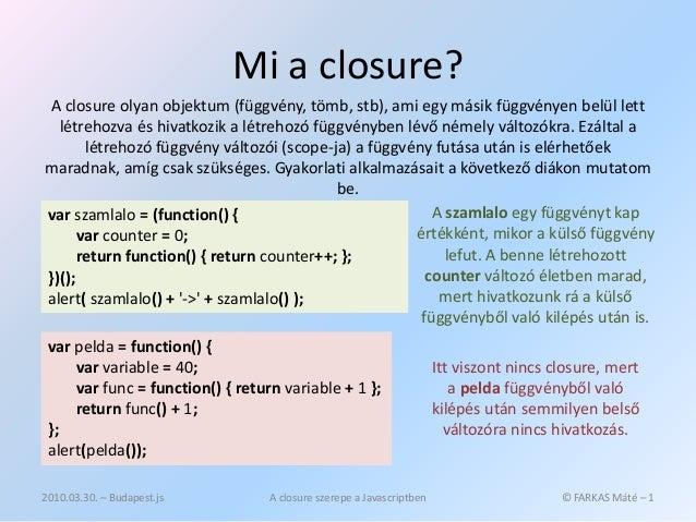 Mi a closure? A closure olyan objektum (függvény, tömb, stb), ami egy másik függvényen belül lett  létrehozva és hivatkozi...