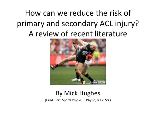 How can we reduce the risk of primary and secondary ACL injury? A review of recent literature By Mick Hughes (Grad. Cert. ...