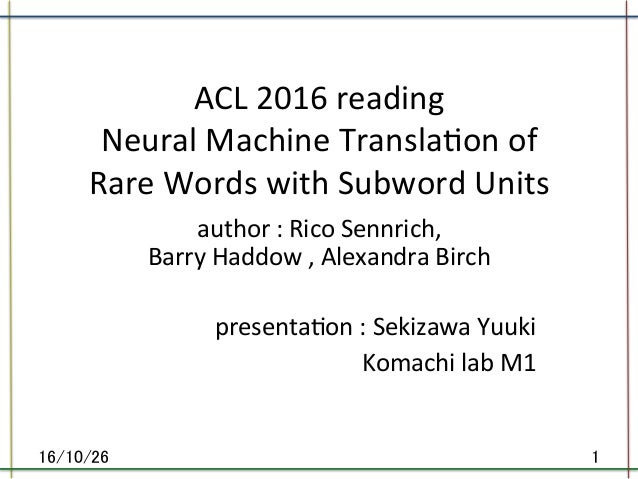 ACL	2016	reading	 Neural	Machine	Transla8on	of	 Rare	Words	with	Subword	Units		 	author	:	Rico	Sennrich,	 Barry	Haddow	,	A...