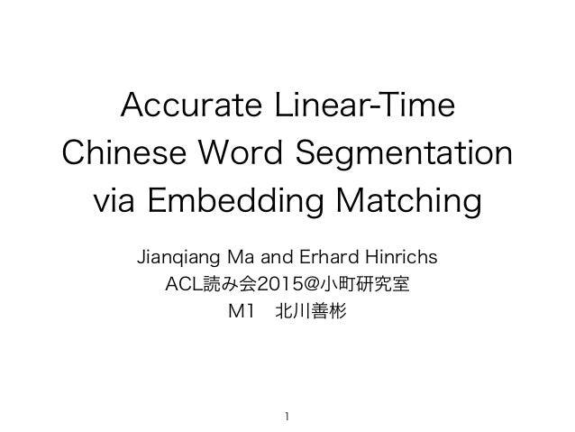 Accurate Linear-Time Chinese Word Segmentation via Embedding Matching Jianqiang Ma and Erhard Hinrichs ACL読み会2015@小町研究室 M1...