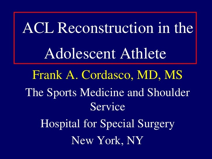 ACLReconstruction in the Adolescent Athlete<br />Frank A. Cordasco, MD, MS<br />The Sports Medicine and Shoulder Service<b...