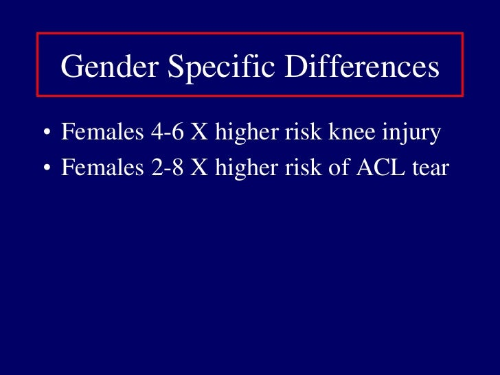 Gender Specific Differences<br />Females 4-6 X higher risk knee injury<br />Females 2-8 X higher risk of ACL tear<br />