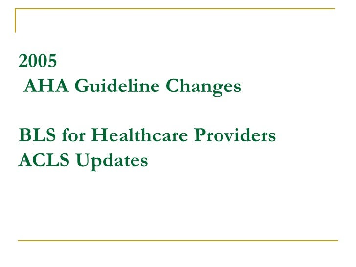 2005  AHA Guideline Changes BLS for Healthcare Providers ACLS Updates