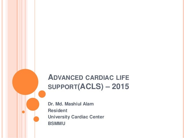 ADVANCED CARDIAC LIFE SUPPORT(ACLS) – 2015 Dr. Md. Mashiul Alam Resident University Cardiac Center BSMMU