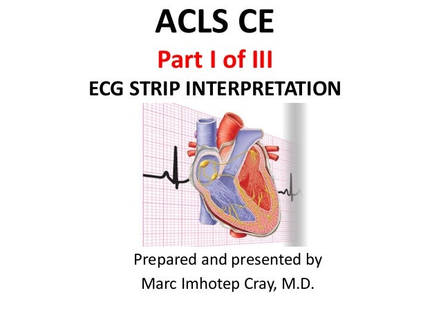 ACLS CE Part I of III ECG STRIP INTERPRETATION Prepared and presented by Marc Imhotep Cray, M.D.