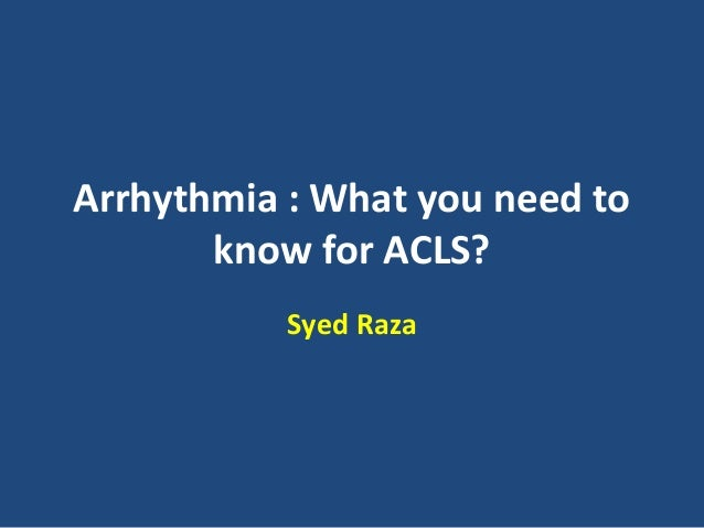 Arrhythmia : What you need to know for ACLS? Syed Raza
