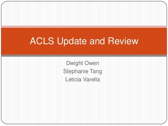 ACLS Update and Review Dwight Owen Stephanie Tang Leticia Varella