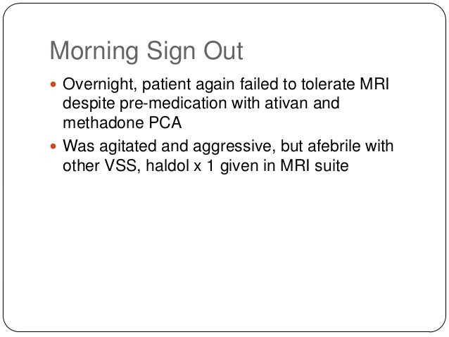 Morning Sign Out  Overnight, patient again failed to tolerate MRI  despite pre-medication with ativan and methadone PCA ...