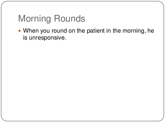 Morning Rounds  When you round on the patient in the morning, he  is unresponsive.