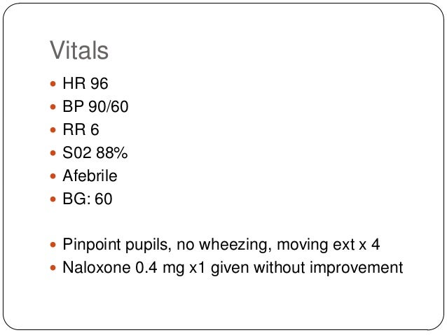 Vitals  HR 96  BP 90/60  RR 6  S02 88%  Afebrile   BG: 60  Pinpoint pupils, no wheezing, moving ext x 4  Naloxone ...