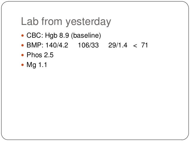 Lab from yesterday  CBC: Hgb 8.9 (baseline)  BMP: 140/4.2  Phos 2.5  Mg 1.1  106/33  29/1.4 < 71