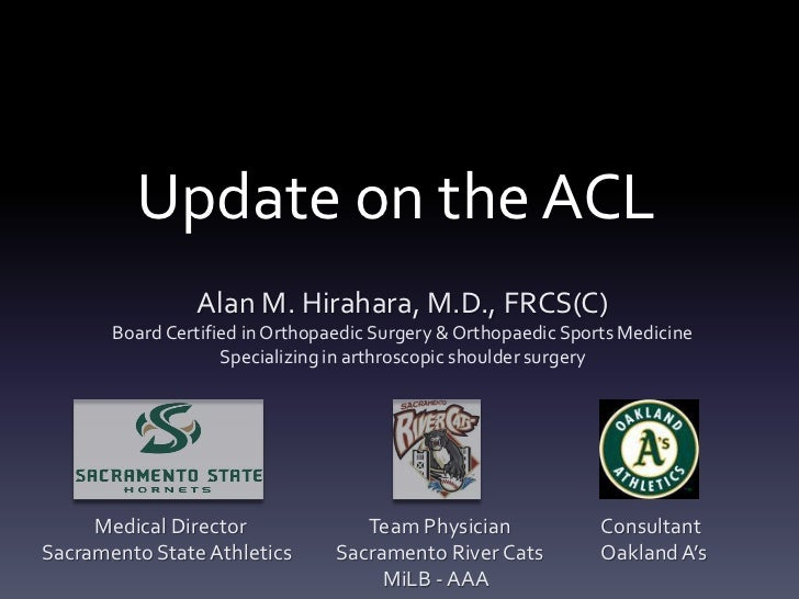 Update on the ACL                Alan M. Hirahara, M.D., FRCS(C)       Board Certified in Orthopaedic Surgery & Orthopaedi...