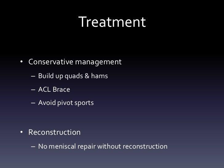 Treatment• Conservative management  – Build up quads & hams  – ACL Brace  – Avoid pivot sports• Reconstruction  – No menis...